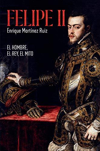 Felipe II: El hombre, el rey, el mito de Enrique Martínez Ruiz