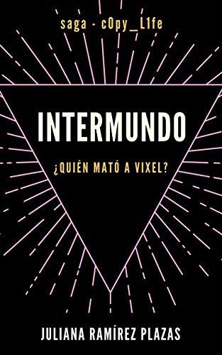 INTERMUNDO (saga: c0py_L1fe): ¿Quién mató a Vixel? de Juliana Ramírez Plazas