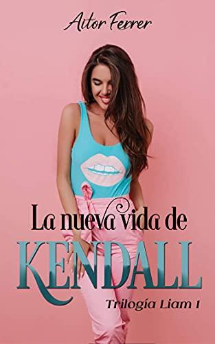 La nueva vida de Kendall (Trilogía «Liam» nº 1) de Aitor Ferrer