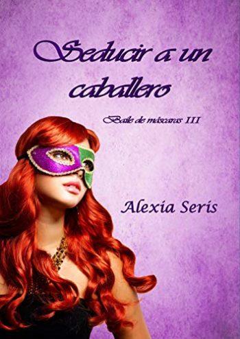 Seducir a un caballero (Baile de máscaras nº 3) de Alexia Seris