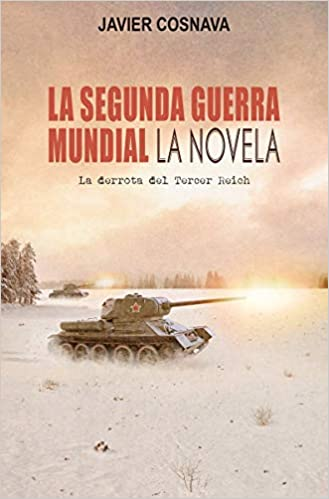LA SEGUNDA GUERRA MUNDIAL LA NOVELA de JAVIER COSNAVA