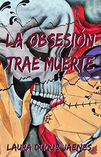 La obsesión trae muerte de Laura Duque Jaenes