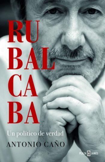 Rubalcaba Un político de verdad de Antonio Caño